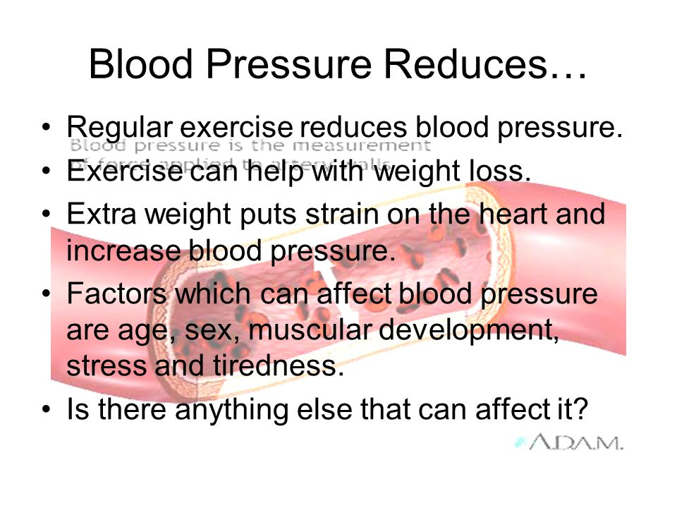 Blood Pressure Reduces… Regular exercise reduces blood pressure. Exercise can help with weight loss. Extra weight puts strain on the heart and increas