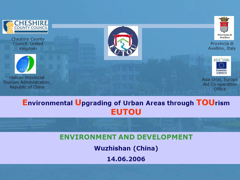 E nvironmental U pgrading of Urban Areas through TOU rism EUTOU Provincia di Avellino, Italy Cheshire County Council, United Kingdom Hainan Provincial Tourism Administration, Republic of China Asia Urbs, Europe Aid Co-operation Office ENVIRONMENT AND DEVELOPMENT Wuzhishan (China)