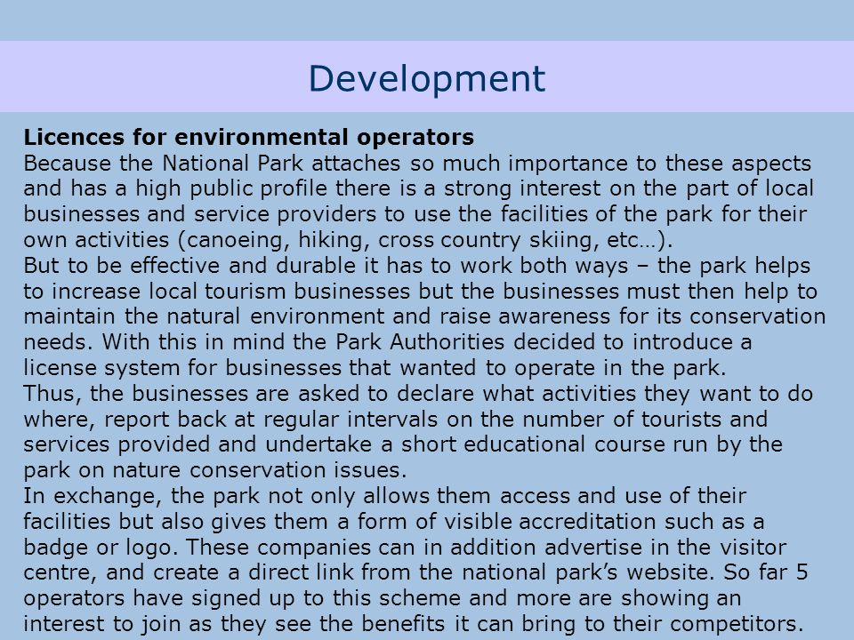 Development Licences for environmental operators Because the National Park attaches so much importance to these aspects and has a high public profile there is a strong interest on the part of local businesses and service providers to use the facilities of the park for their own activities (canoeing, hiking, cross country skiing, etc…).
