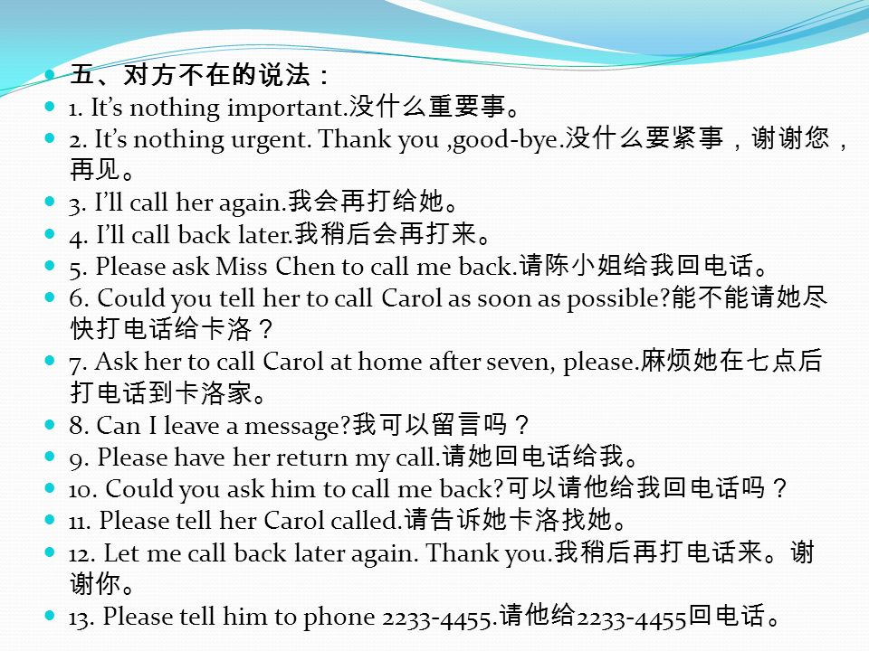 1. Its nothing important. 2. Its nothing urgent. Thank you,good-bye. 3. Ill call her again. 4. Ill call back later. 5. Please ask Miss Chen to call me