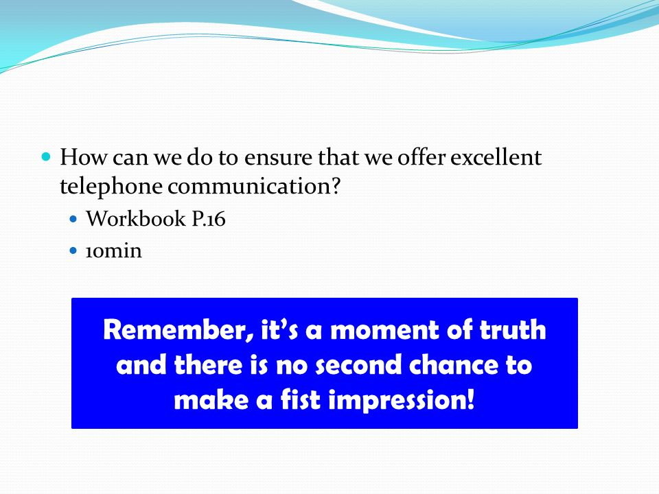How can we do to ensure that we offer excellent telephone communication? Workbook P.16 10min Remember, its a moment of truth and there is no second ch