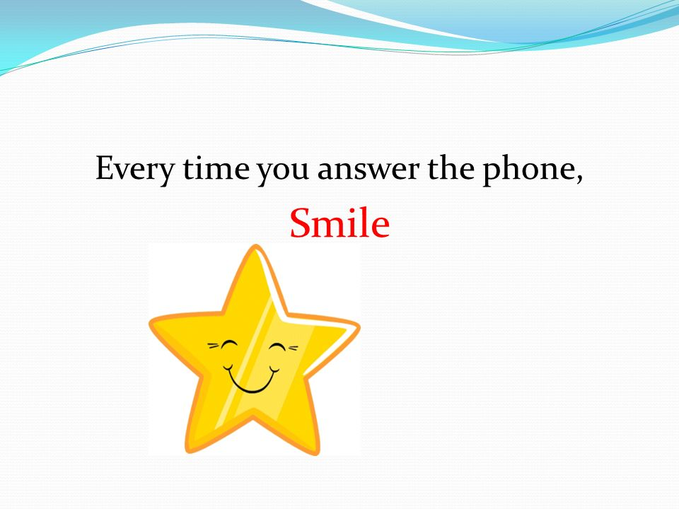 Every time you answer the phone, Smile