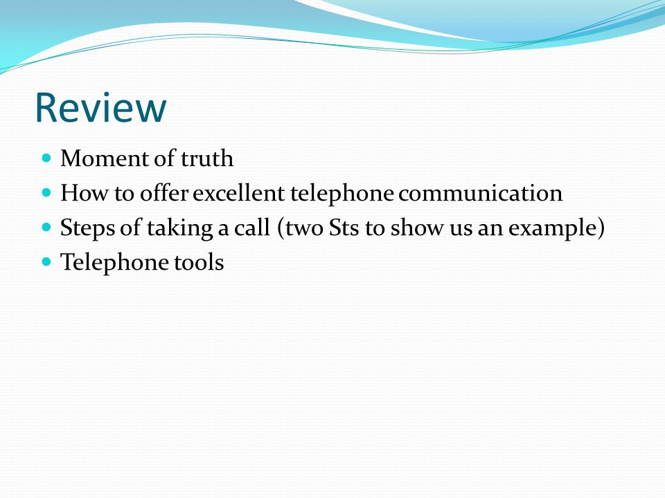 Review Moment of truth How to offer excellent telephone communication Steps of taking a call (two Sts to show us an example) Telephone tools