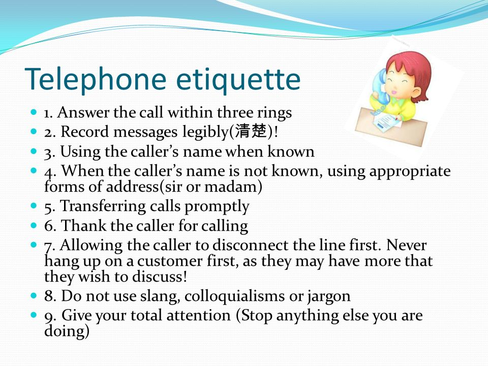 Telephone etiquette 1. Answer the call within three rings 2. Record messages legibly( )! 3. Using the callers name when known 4. When the callers name
