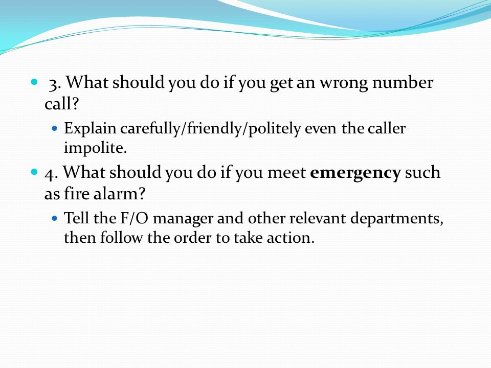 3. What should you do if you get an wrong number call? Explain carefully/friendly/politely even the caller impolite. 4. What should you do if you meet