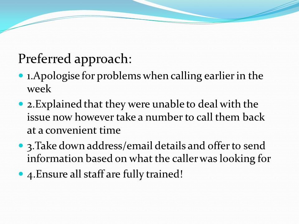 Preferred approach: 1.Apologise for problems when calling earlier in the week 2.Explained that they were unable to deal with the issue now however tak