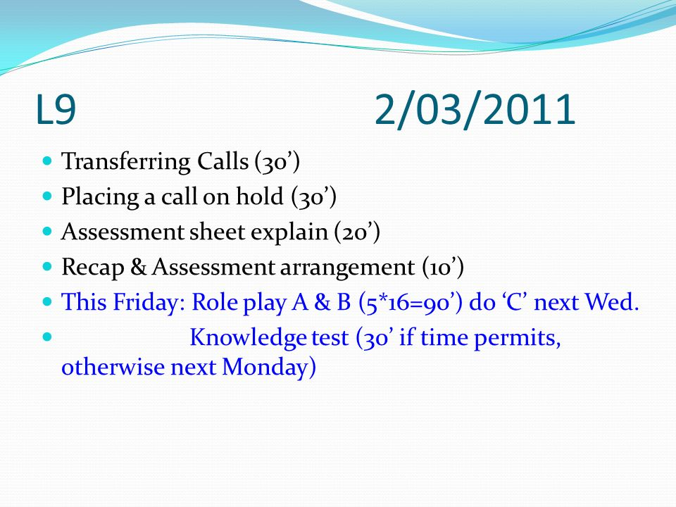 L9 2/03/2011 Transferring Calls (30) Placing a call on hold (30) Assessment sheet explain (20) Recap & Assessment arrangement (10) This Friday: Role p