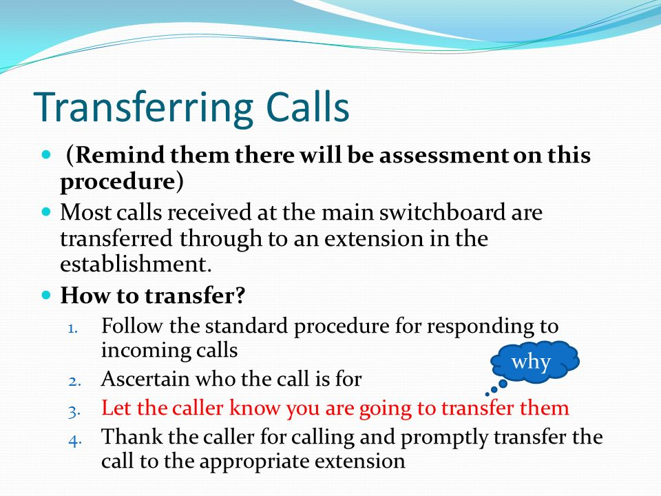 Transferring Calls (Remind them there will be assessment on this procedure) Most calls received at the main switchboard are transferred through to an