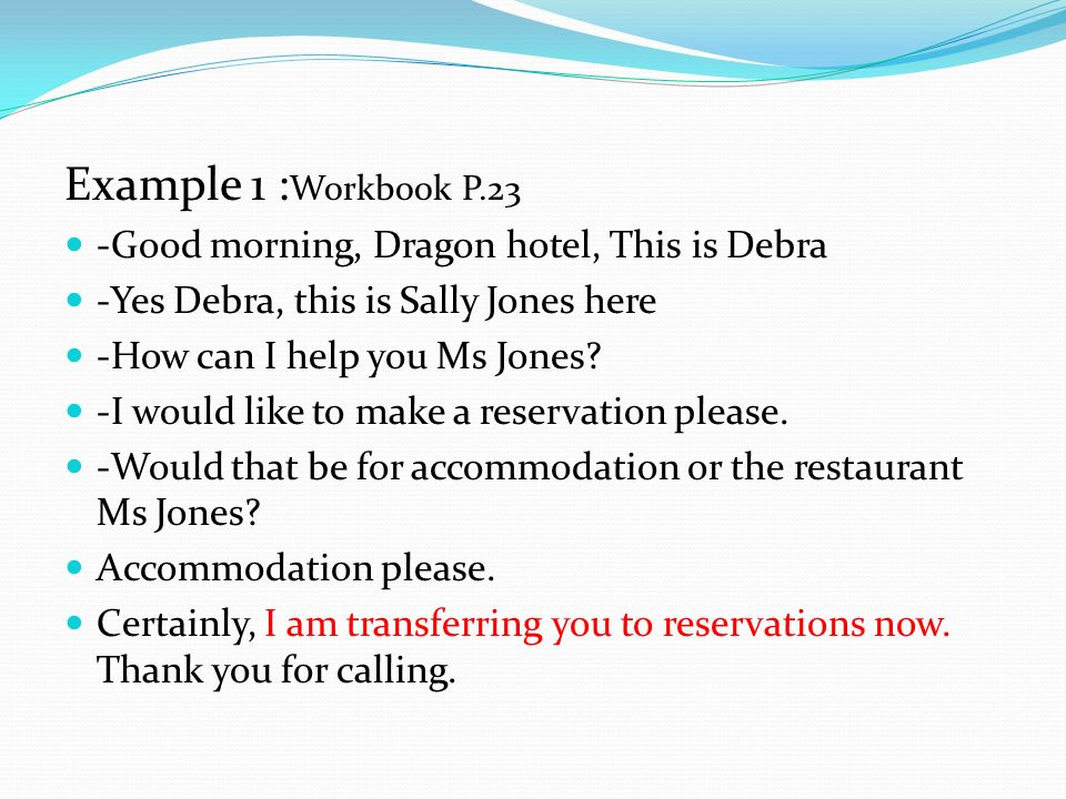 Example 1 : Workbook P.23 -Good morning, Dragon hotel, This is Debra -Yes Debra, this is Sally Jones here -How can I help you Ms Jones? -I would like