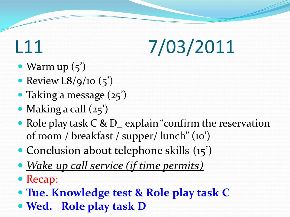 L11 7/03/2011 Warm up (5) Review L8/9/10 (5) Taking a message (25) Making a call (25) Role play task C & D_ explain confirm the reservation of room /