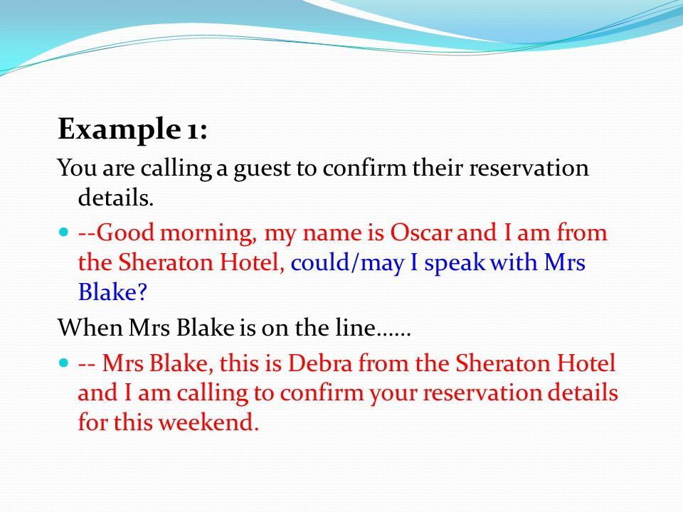 Example 1: You are calling a guest to confirm their reservation details. --Good morning, my name is Oscar and I am from the Sheraton Hotel, could/may