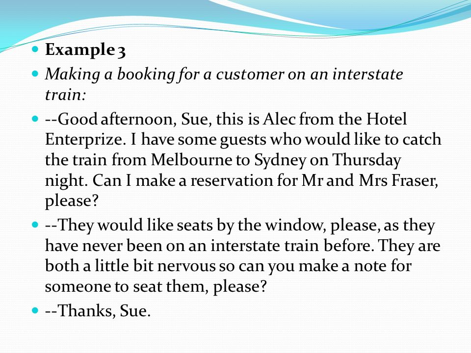 Example 3 Making a booking for a customer on an interstate train: --Good afternoon, Sue, this is Alec from the Hotel Enterprize. I have some guests wh