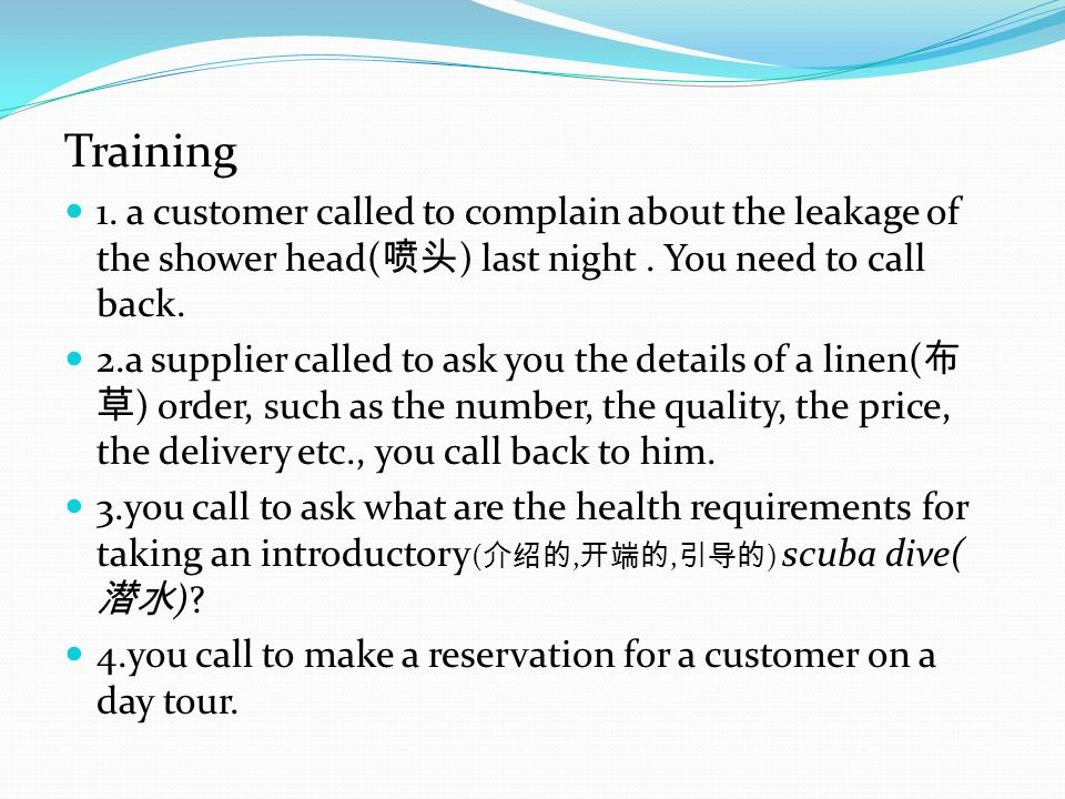Training 1. a customer called to complain about the leakage of the shower head( ) last night. You need to call back. 2.a supplier called to ask you th