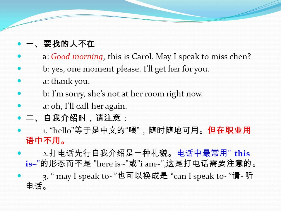 a: Good morning, this is Carol. May I speak to miss chen? b: yes, one moment please. Ill get her for you. a: thank you. b: Im sorry, shes not at her r