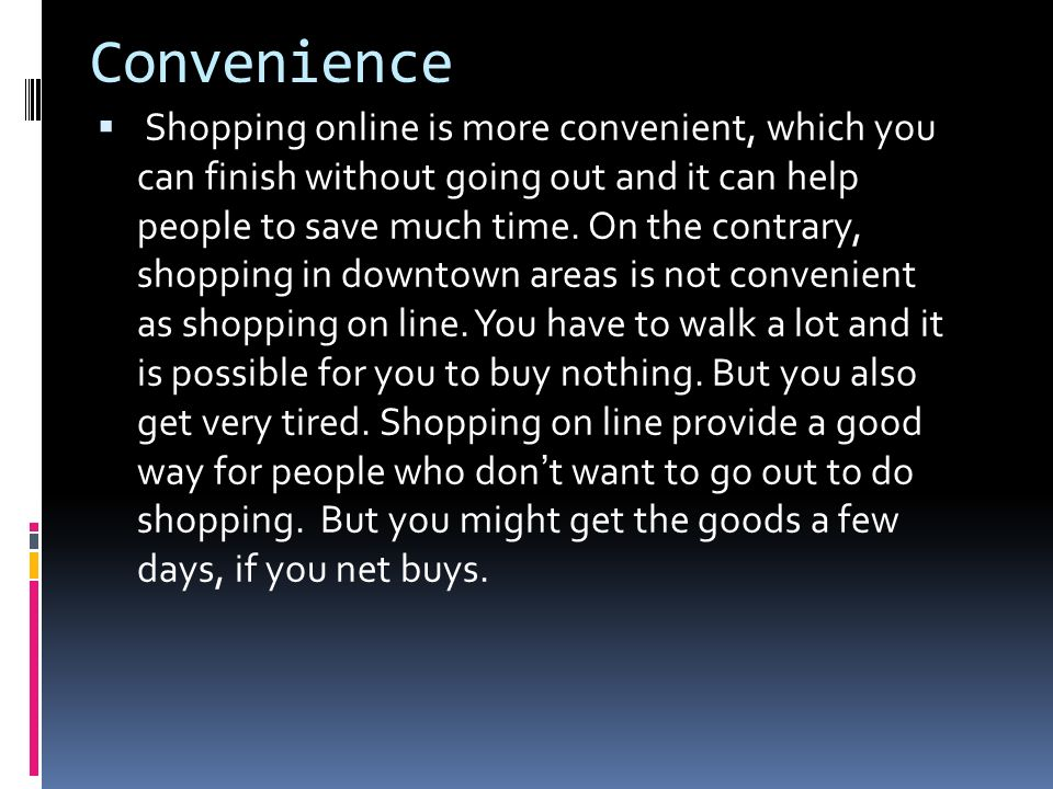 Convenience Shopping online is more convenient, which you can finish without going out and it can help people to save much time. On the contrary, shop