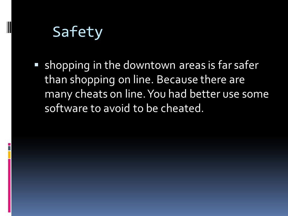Safety shopping in the downtown areas is far safer than shopping on line. Because there are many cheats on line. You had better use some software to a