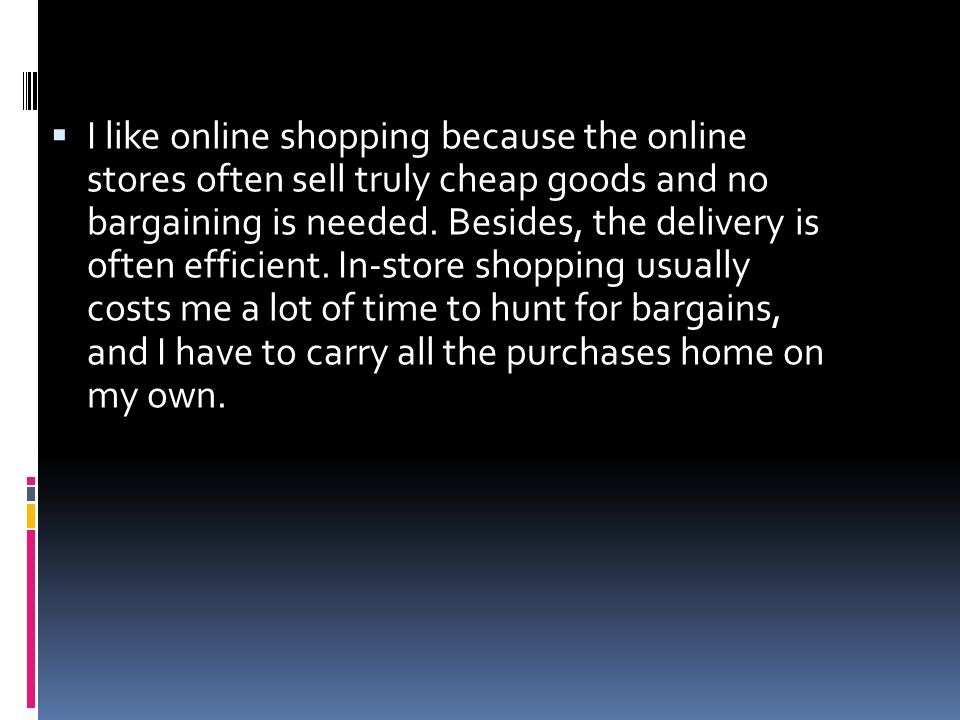 I like online shopping because the online stores often sell truly cheap goods and no bargaining is needed. Besides, the delivery is often efficient. I