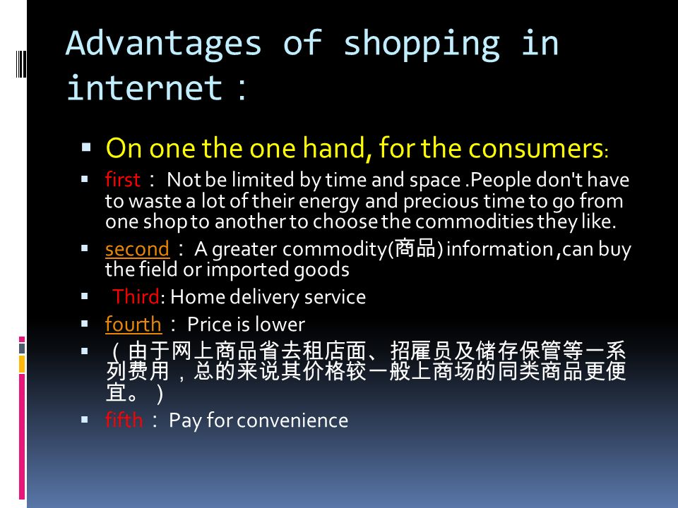 Advantages of shopping in internet On one the one hand, for the consumers : first Not be limited by time and space.People don't have to waste a lot of