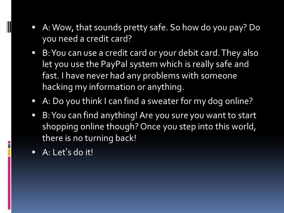A: Wow, that sounds pretty safe. So how do you pay? Do you need a credit card? B: You can use a credit card or your debit card. They also let you use