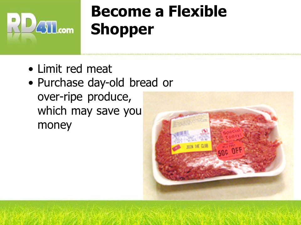 Become a Flexible Shopper Limit red meat Purchase day-old bread or over-ripe produce, which may save you money