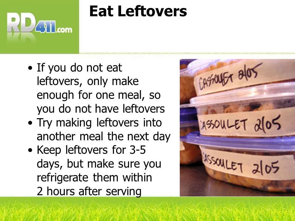 Eat Leftovers If you do not eat leftovers, only make enough for one meal, so you do not have leftovers Try making leftovers into another meal the next
