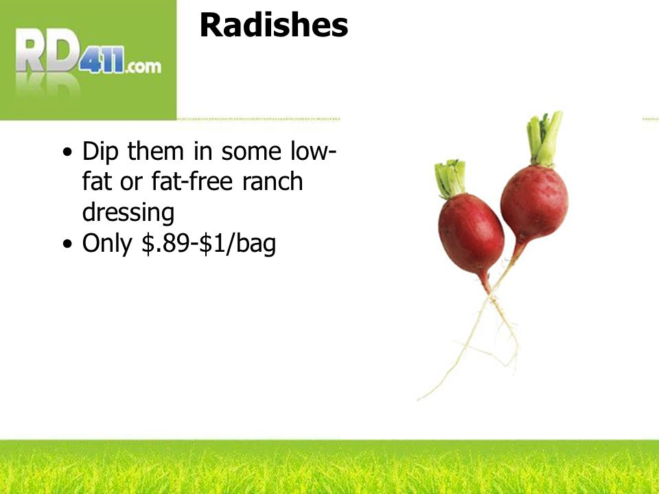 Radishes Dip them in some low- fat or fat-free ranch dressing Only $.89-$1/bag