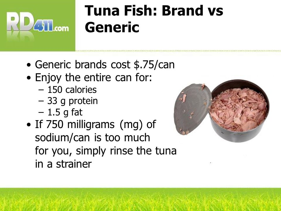 Tuna Fish: Brand vs Generic Generic brands cost $.75/can Enjoy the entire can for: –150 calories –33 g protein –1.5 g fat If 750 milligrams (mg) of so