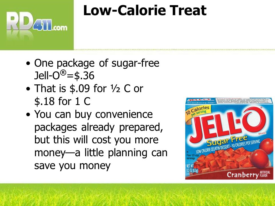 Low-Calorie Treat One package of sugar-free Jell-O ® =$.36 That is $.09 for ½ C or $.18 for 1 C You can buy convenience packages already prepared, but