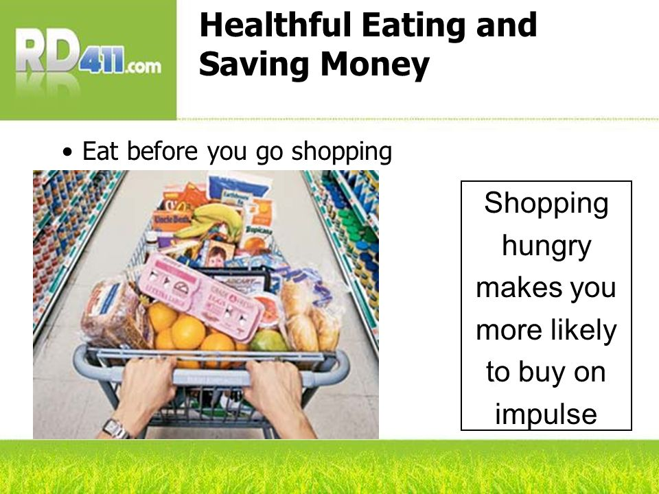 Healthful Eating and Saving Money Eat before you go shopping Shopping hungry makes you more likely to buy on impulse
