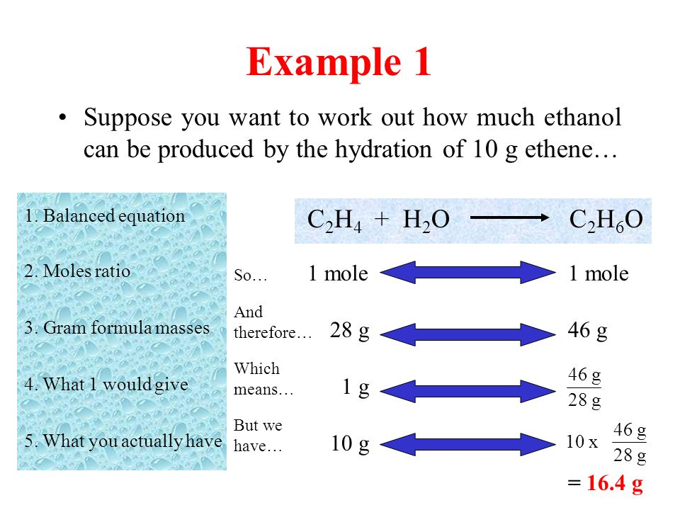 Example 1 Suppose you want to work out how much ethanol can be produced by the hydration of 10 g ethene… C 2 H 4 + H 2 O C 2 H 6 O 1. Balanced equatio