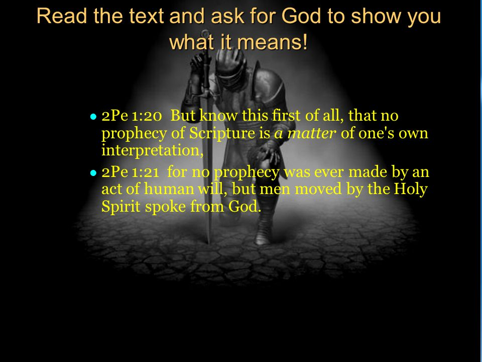 Read the text and ask for God to show you what it means! l 2Pe 1:20 But know this first of all, that no prophecy of Scripture is a matter of one's own