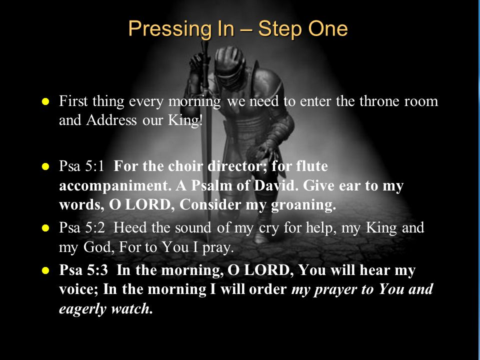 Pressing In – Step One l First thing every morning we need to enter the throne room and Address our King! l Psa 5:1 For the choir director; for flute