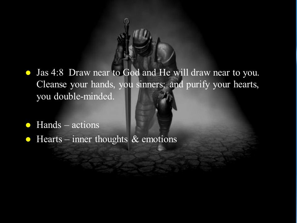 l Jas 4:8 Draw near to God and He will draw near to you. Cleanse your hands, you sinners; and purify your hearts, you double-minded. l Hands – actions