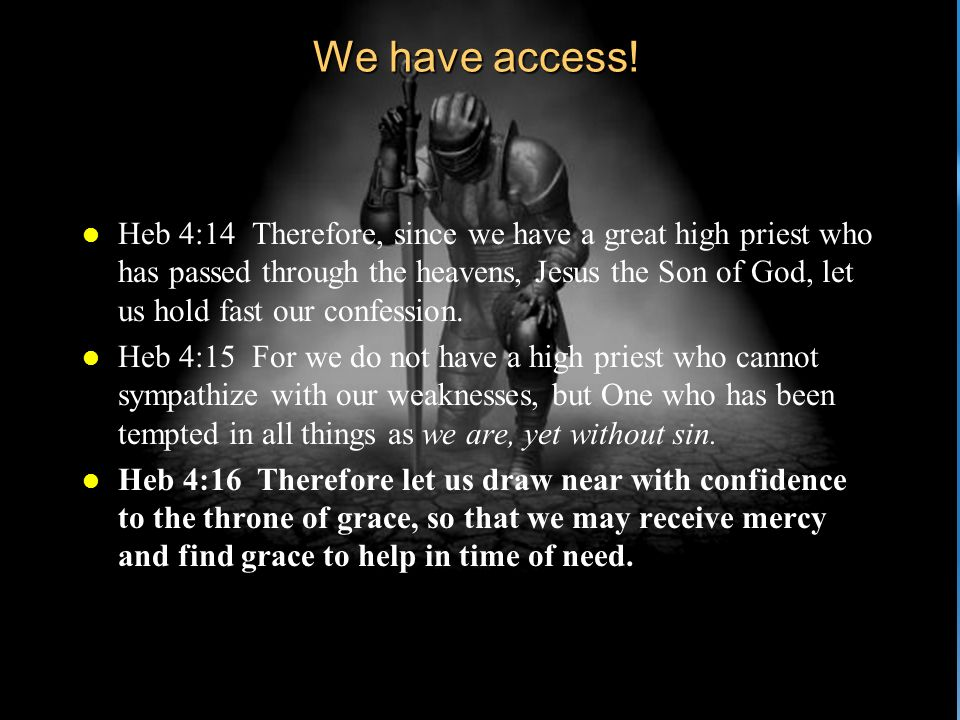 We have access! l Heb 4:14 Therefore, since we have a great high priest who has passed through the heavens, Jesus the Son of God, let us hold fast our