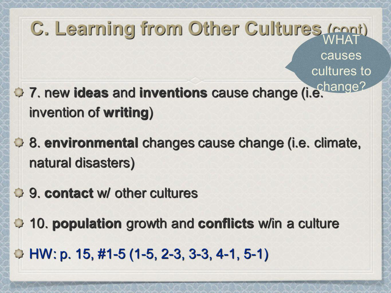 C. Learning from Other Cultures (cont) 7. new ideas and inventions cause change (i.e. invention of writing) 8. environmental changes cause change (i.e