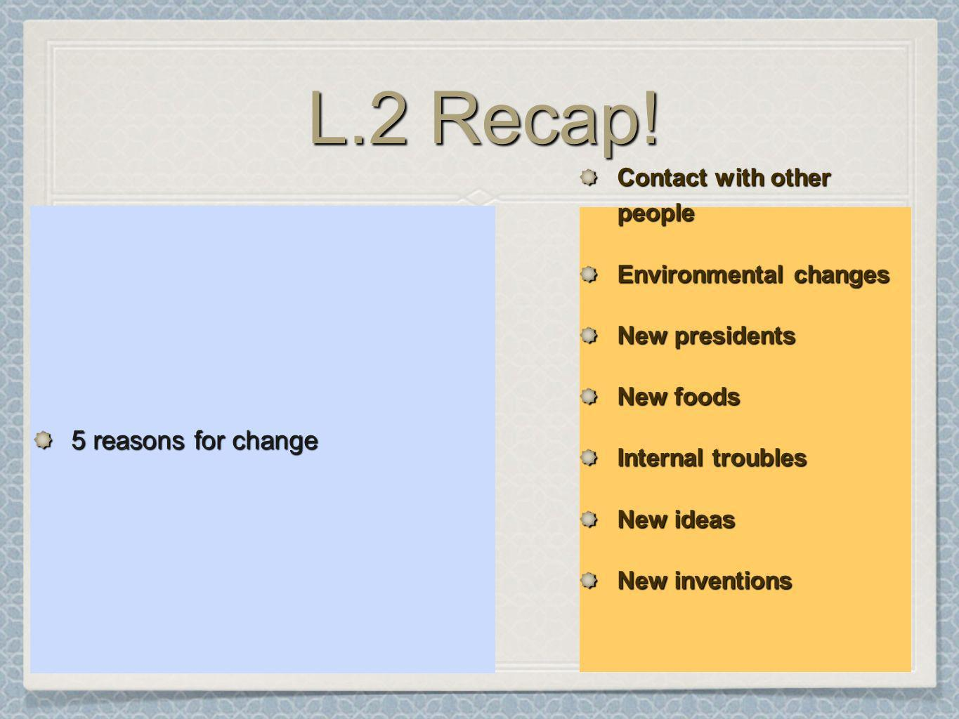 L.2 Recap! 5 reasons for change Contact with other people Environmental changes New presidents New foods Internal troubles New ideas New inventions