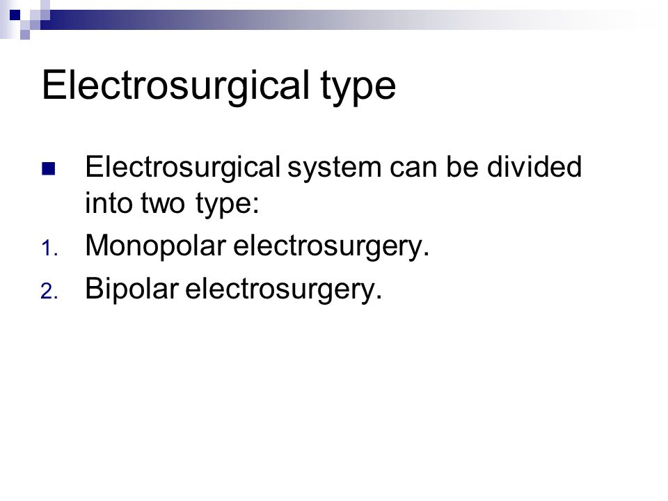 Electrosurgical type Electrosurgical system can be divided into two type: 1. Monopolar electrosurgery. 2. Bipolar electrosurgery.