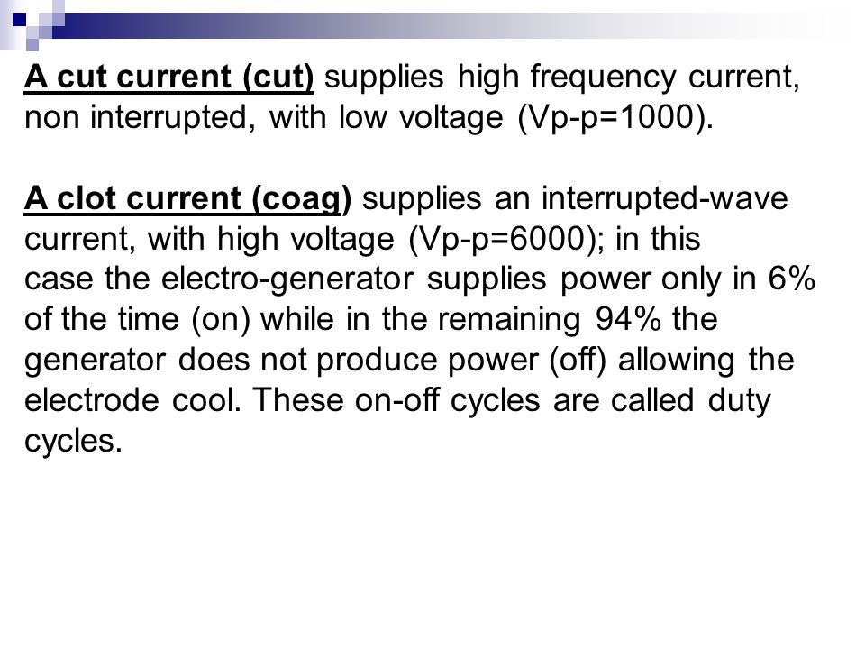 A cut current (cut) supplies high frequency current, non interrupted, with low voltage (Vp-p=1000). A clot current (coag) supplies an interrupted-wave