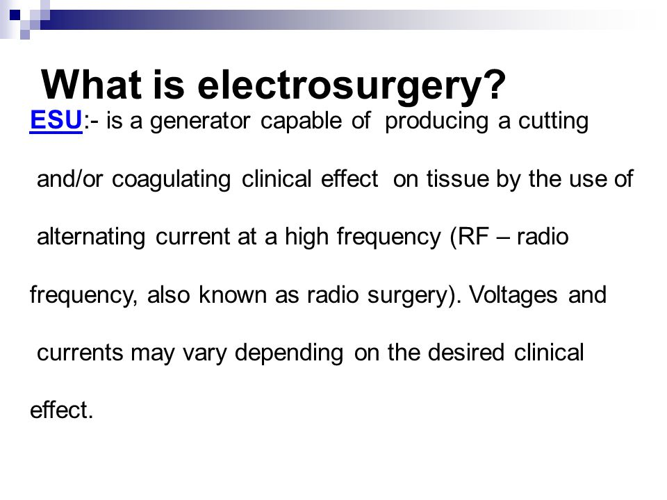 What is electrosurgery? ESU:- is a generator capable of producing a cutting and/or coagulating clinical effect on tissue by the use of alternating cur