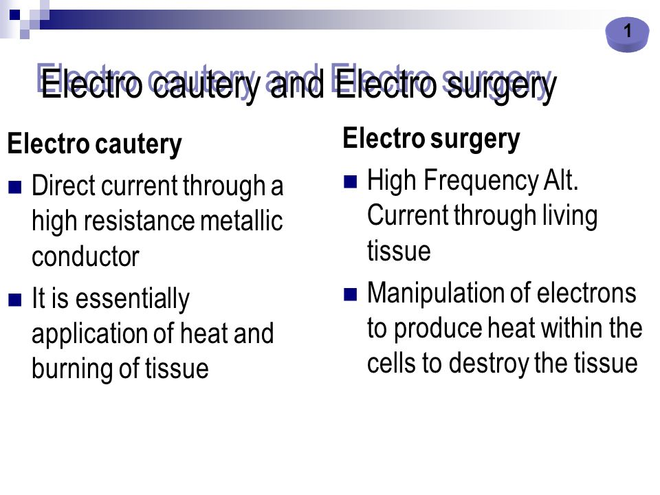 Electro cautery and Electro surgery Electro cautery Direct current through a high resistance metallic conductor It is essentially application of heat
