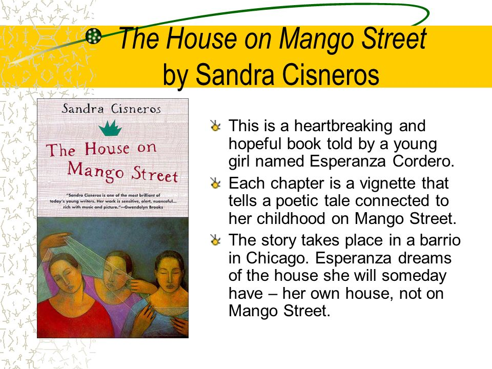 The House on Mango Street by Sandra Cisneros This is a heartbreaking and hopeful book told by a young girl named Esperanza Cordero. Each chapter is a