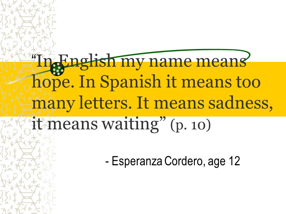 In English my name means hope. In Spanish it means too many letters. It means sadness, it means waiting (p. 10) - Esperanza Cordero, age 12