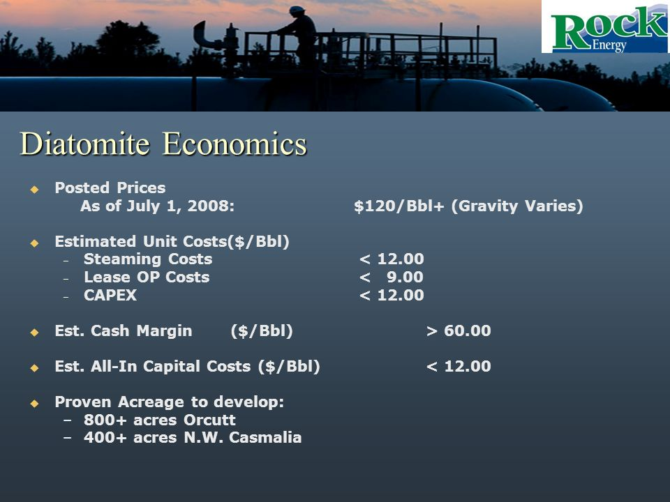 Diatomite Economics Posted Prices As of July 1, 2008: $120/Bbl+ (Gravity Varies) Estimated Unit Costs($/Bbl) – Steaming Costs < 12.00 – Lease OP Costs < 9.00 – CAPEX < 12.00 Est.