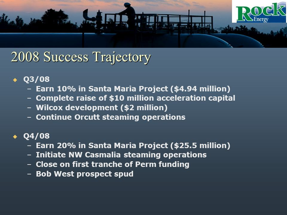2008 Success Trajectory Q3/08 –Earn 10% in Santa Maria Project ($4.94 million) –Complete raise of $10 million acceleration capital –Wilcox development ($2 million) –Continue Orcutt steaming operations Q4/08 –Earn 20% in Santa Maria Project ($25.5 million) –Initiate NW Casmalia steaming operations –Close on first tranche of Perm funding –Bob West prospect spud