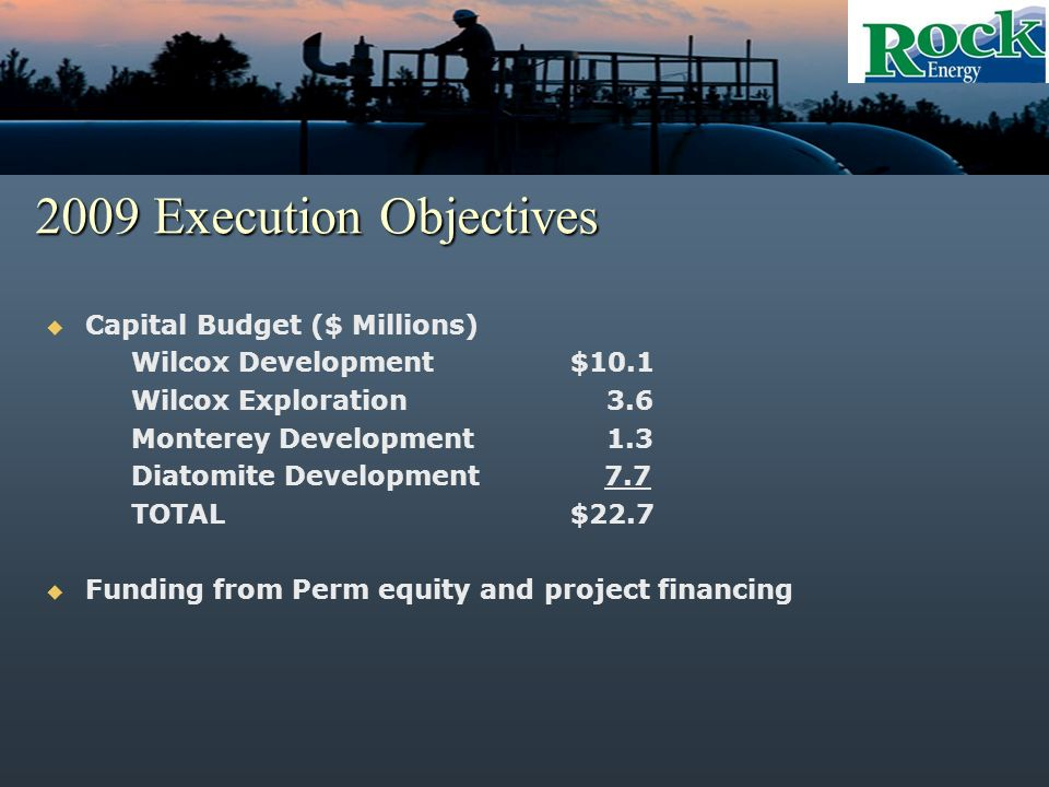 2009 Execution Objectives Capital Budget ($ Millions) Wilcox Development$10.1 Wilcox Exploration 3.6 Monterey Development 1.3 Diatomite Development 7.7 TOTAL$22.7 Funding from Perm equity and project financing