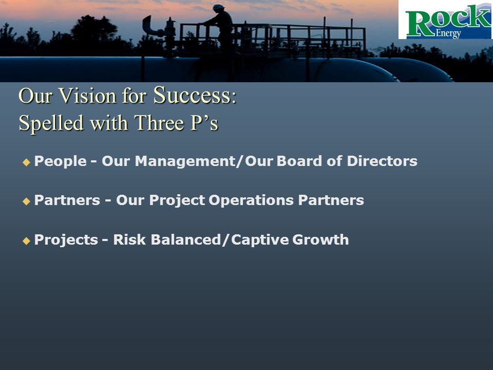 Our Vision for Success : Spelled with Three Ps People - Our Management/Our Board of Directors Partners - Our Project Operations Partners Projects - Risk Balanced/Captive Growth