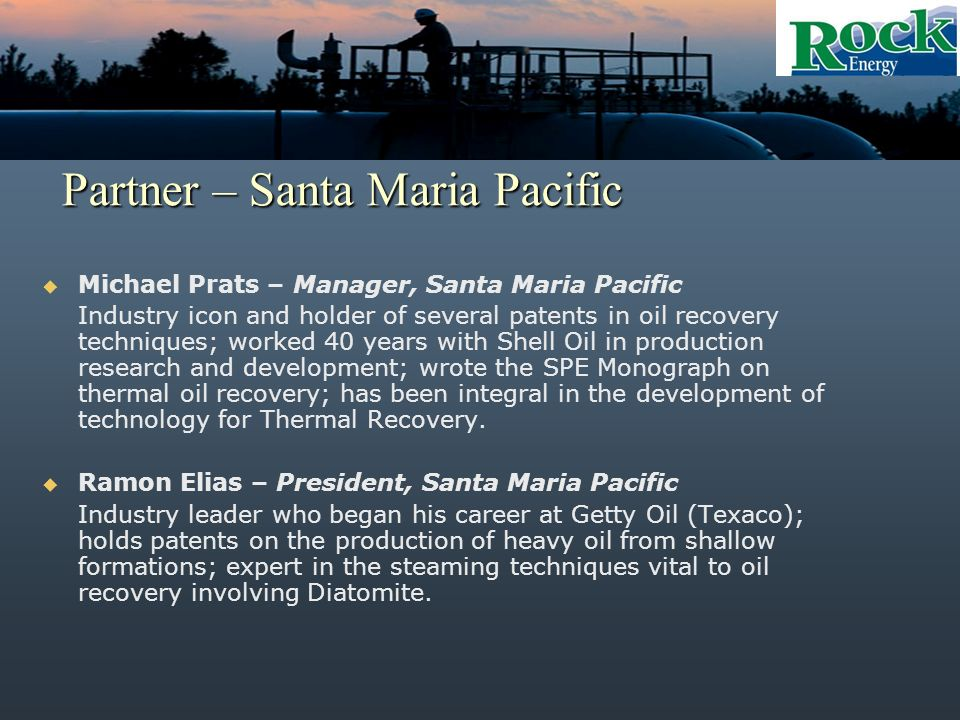 Partner – Santa Maria Pacific Michael Prats – Manager, Santa Maria Pacific Industry icon and holder of several patents in oil recovery techniques; worked 40 years with Shell Oil in production research and development; wrote the SPE Monograph on thermal oil recovery; has been integral in the development of technology for Thermal Recovery.