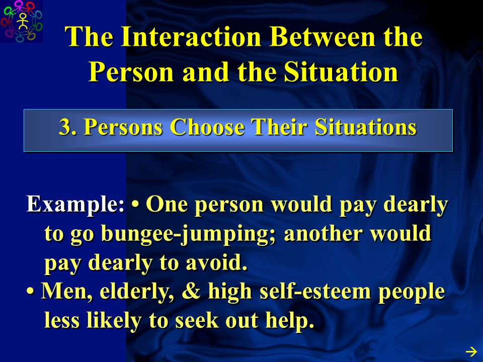 2. Situations Choose the Person The Interaction Between the Person and the Situation Not everyone gets to enter every situation they would like. Examp