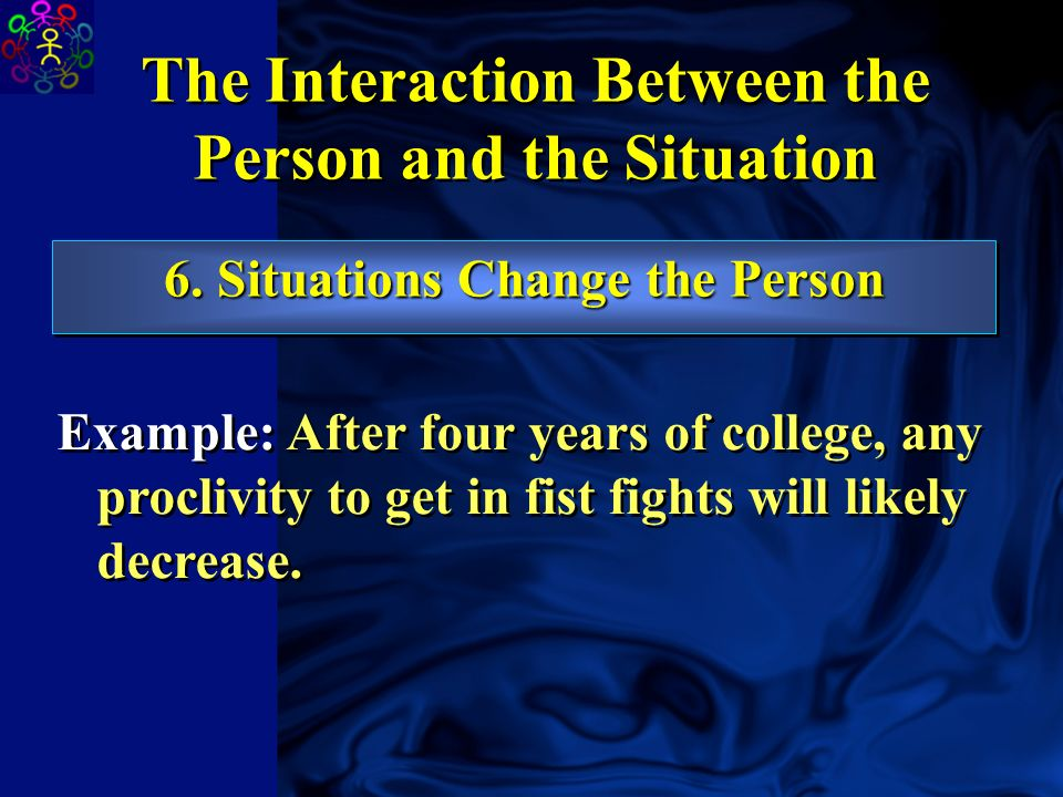 5. Persons Change The Situation The Interaction Between the Person and the Situation Example: A highly extraverted person can change a boring party in