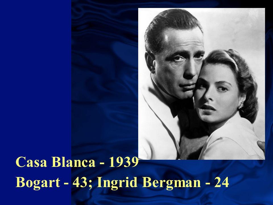 Casa Blanca - 1939 Bogart - 43; Ingrid Bergman - 24